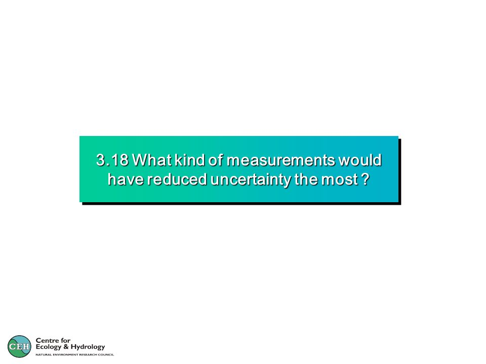 3.18 What kind of measurements would have reduced uncertainty the most