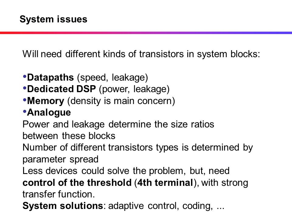 System issues Will need different kinds of transistors in system blocks: Datapaths (speed, leakage)