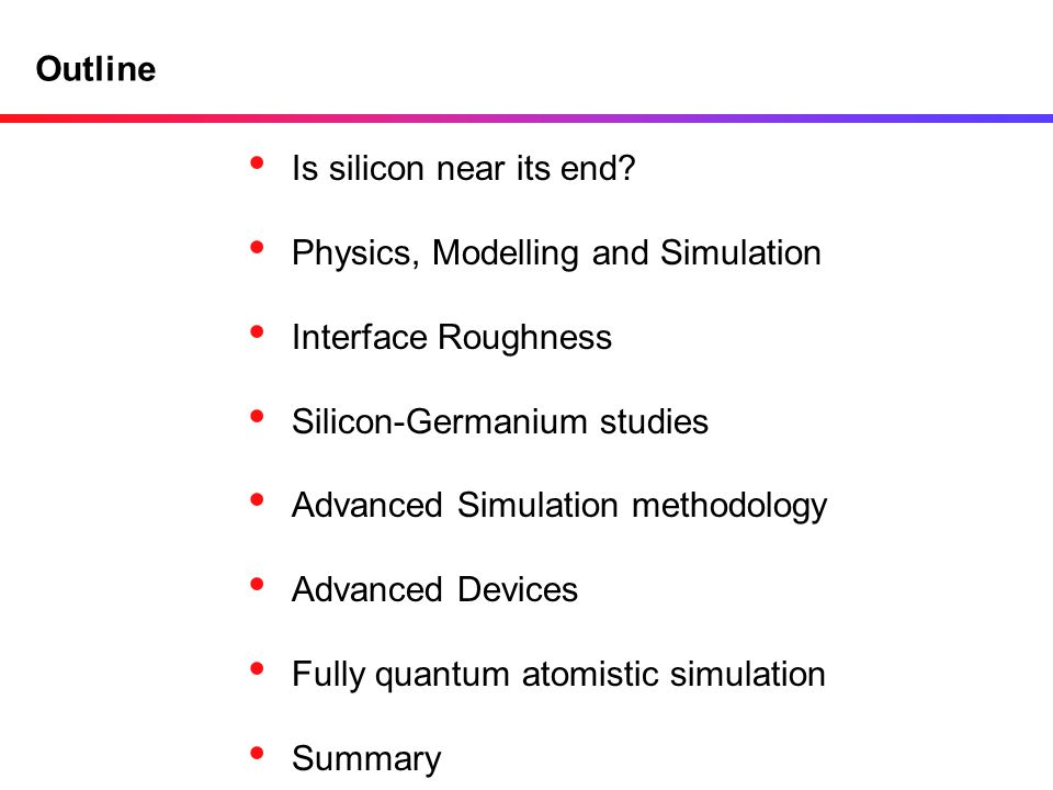 Outline Is silicon near its end Physics, Modelling and Simulation. Interface Roughness. Silicon-Germanium studies.