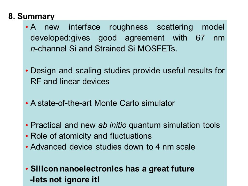 8. Summary A new interface roughness scattering model developed:gives good agreement with 67 nm n-channel Si and Strained Si MOSFETs.