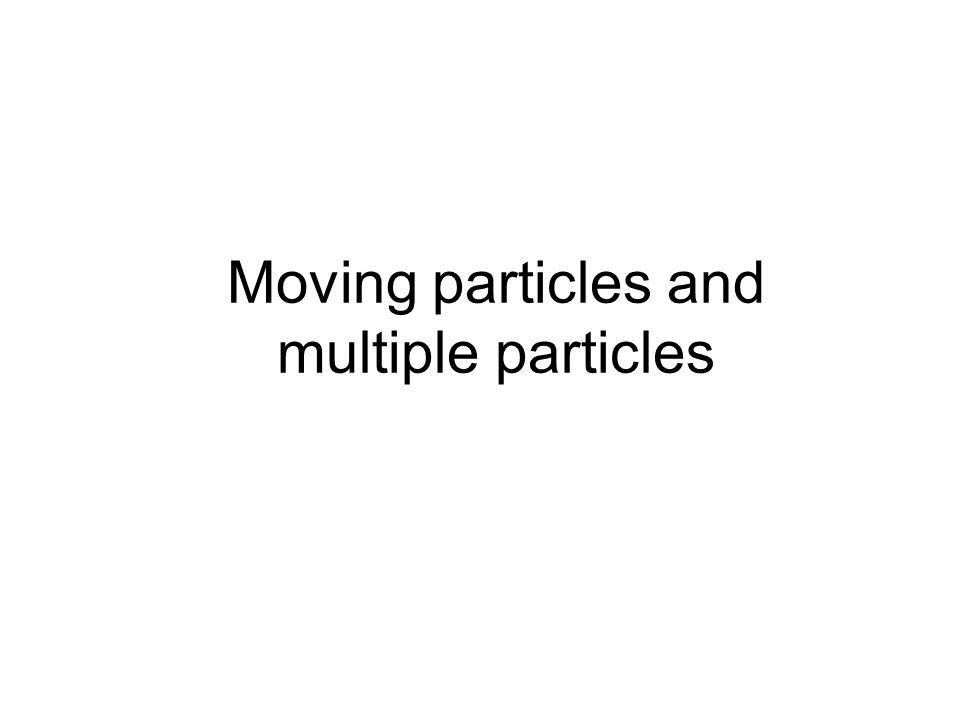 Moving particles and multiple particles