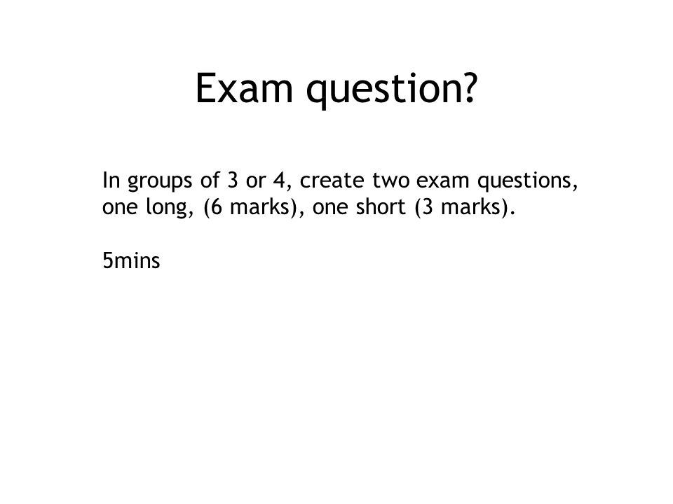 Exam question In groups of 3 or 4, create two exam questions,