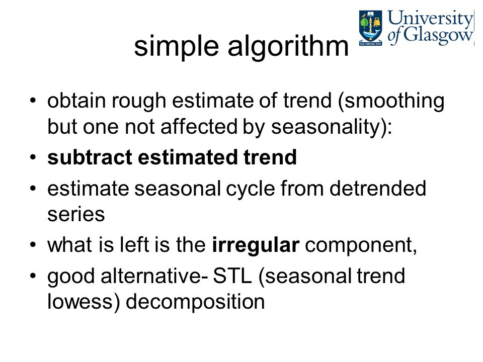 simple algorithm obtain rough estimate of trend (smoothing but one not affected by seasonality): subtract estimated trend.
