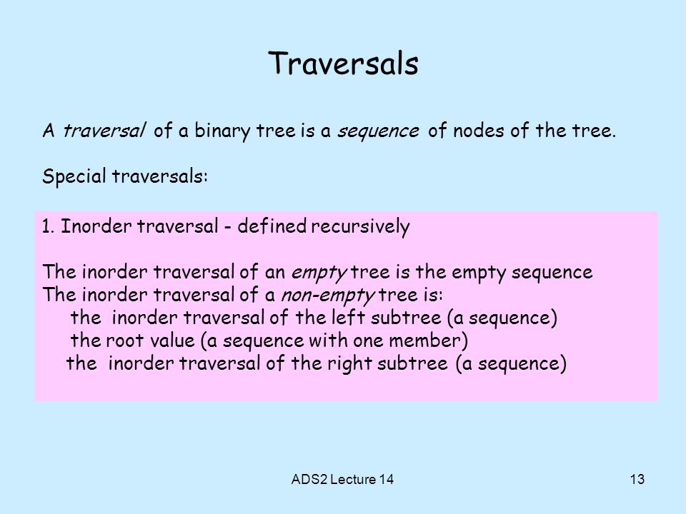 Traversals A traversal of a binary tree is a sequence of nodes of the tree. Special traversals: 1. Inorder traversal - defined recursively.
