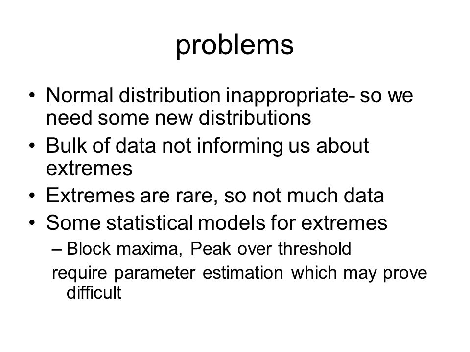 problems Normal distribution inappropriate- so we need some new distributions. Bulk of data not informing us about extremes.
