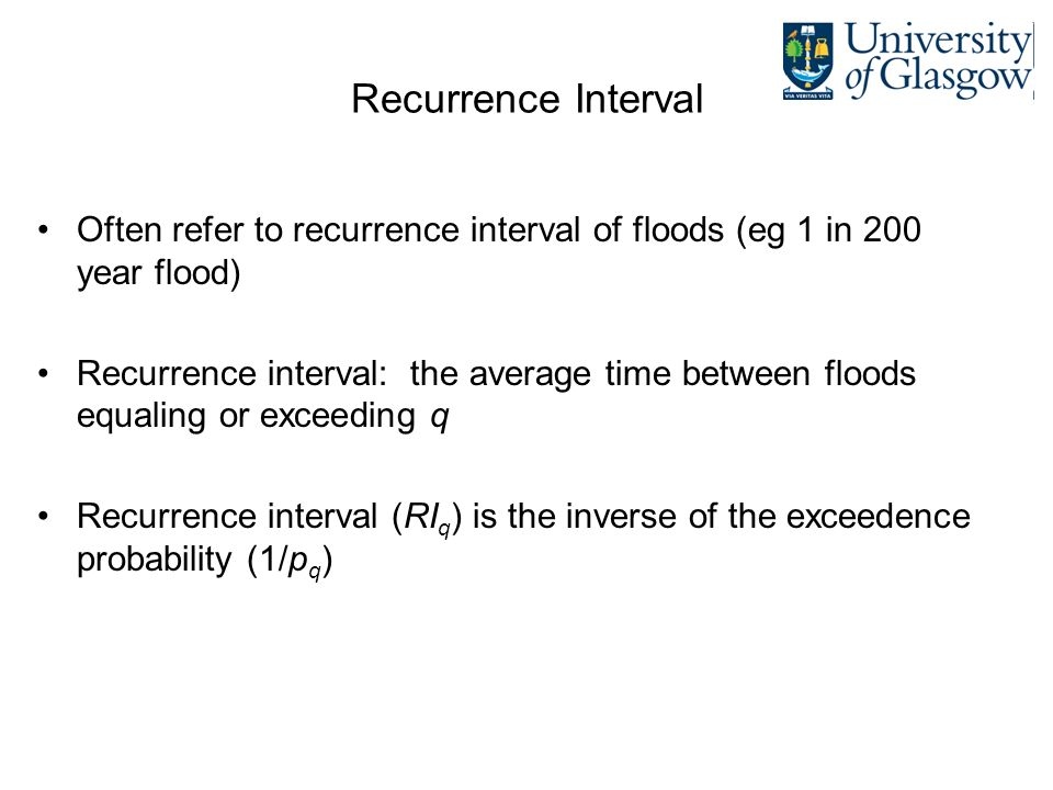 Recurrence Interval Often refer to recurrence interval of floods (eg 1 in 200 year flood)