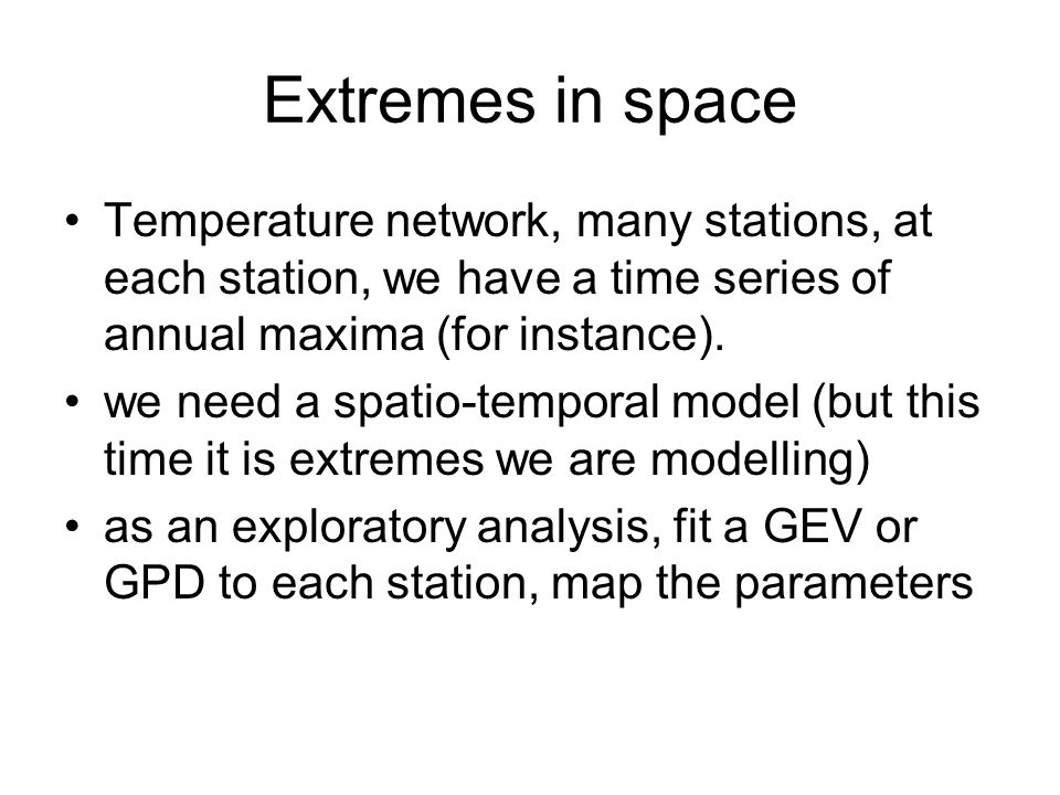 Extremes in space Temperature network, many stations, at each station, we have a time series of annual maxima (for instance).