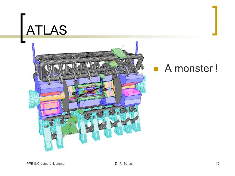 ATLAS A monster ! PPE S/C detector lectures Dr R. Bates