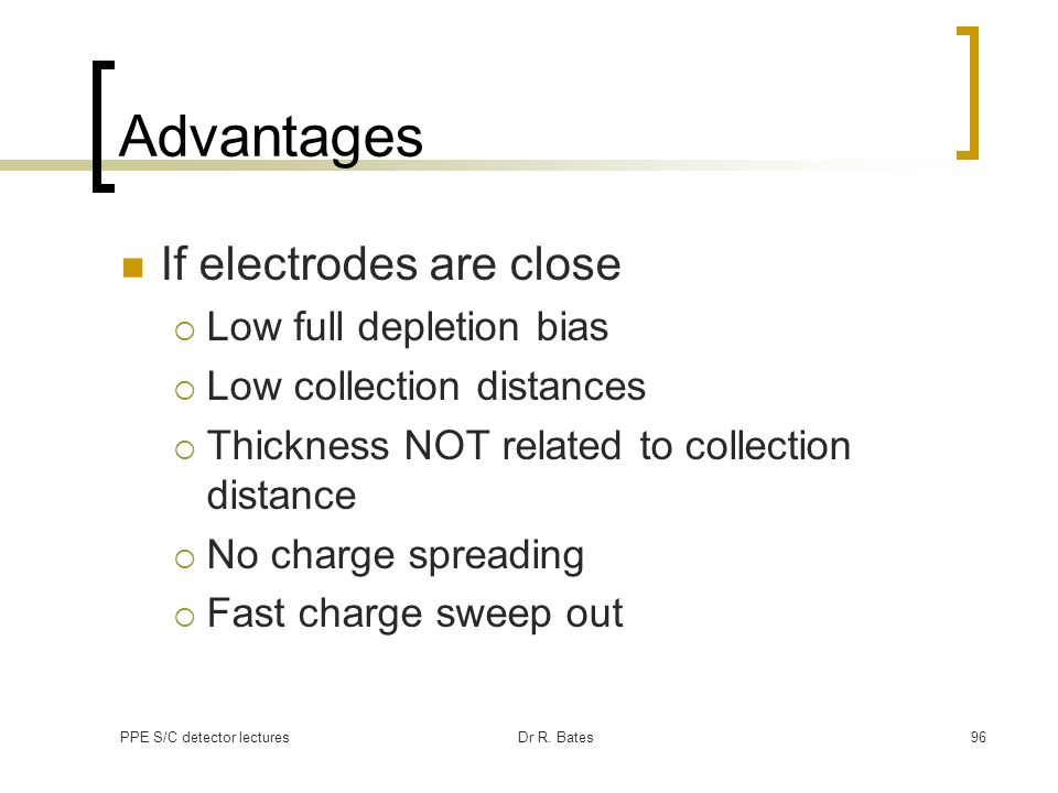 Advantages If electrodes are close Low full depletion bias