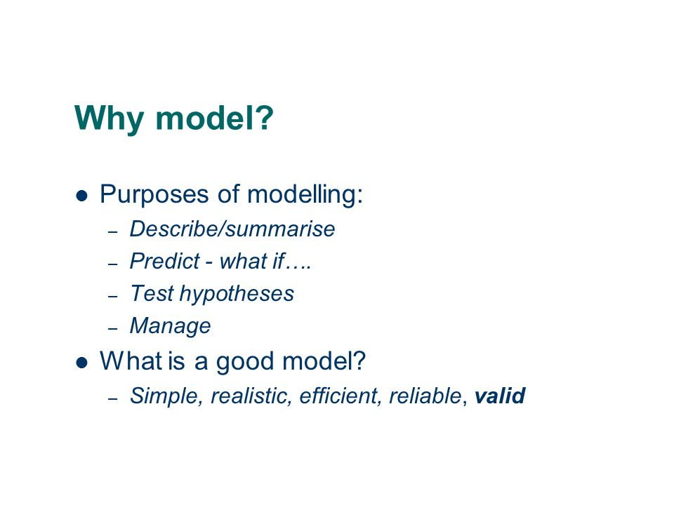 Why model Purposes of modelling: What is a good model