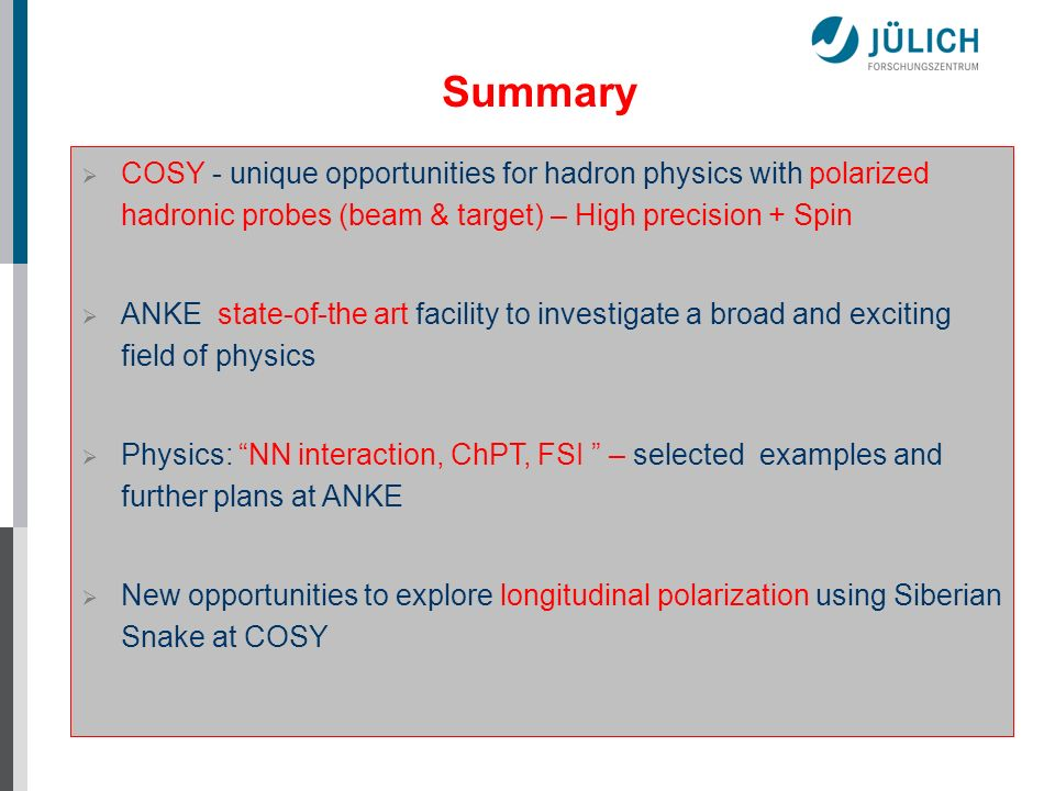 Summary COSY - unique opportunities for hadron physics with polarized hadronic probes (beam & target) – High precision + Spin.