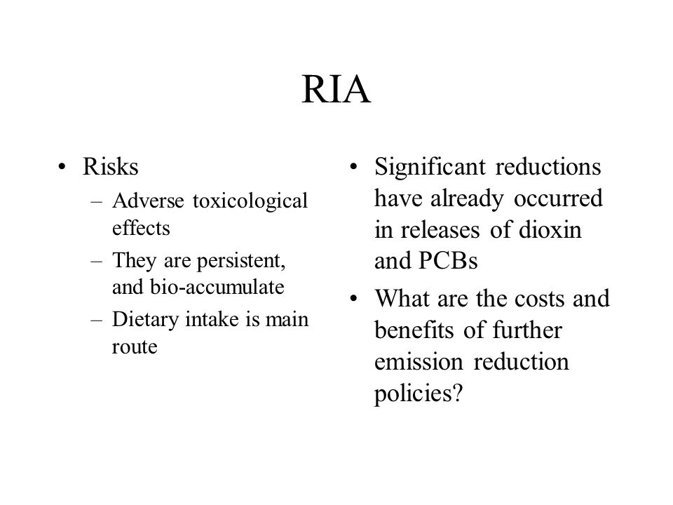 RIA Risks. Adverse toxicological effects. They are persistent, and bio-accumulate. Dietary intake is main route.