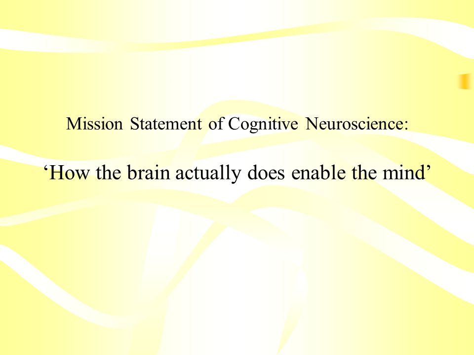 Mission Statement of Cognitive Neuroscience: 'How the brain actually does enable the mind'