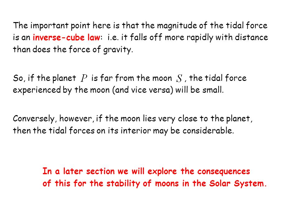 The important point here is that the magnitude of the tidal force is an inverse-cube law: i.e. it falls off more rapidly with distance than does the force of gravity.