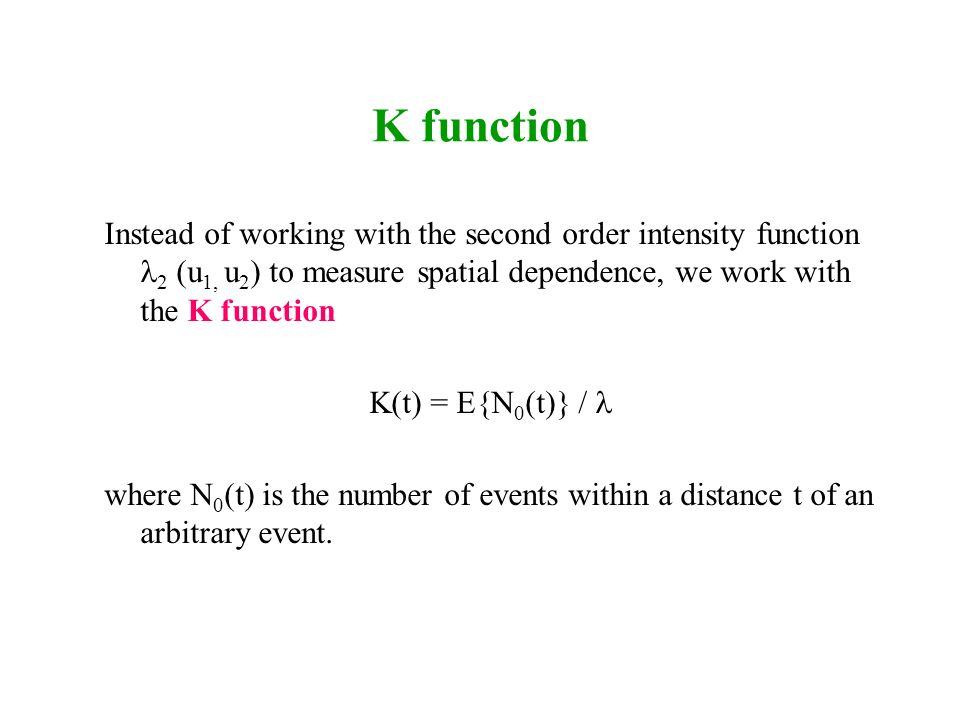 K function Instead of working with the second order intensity function 2 (u1, u2) to measure spatial dependence, we work with the K function.