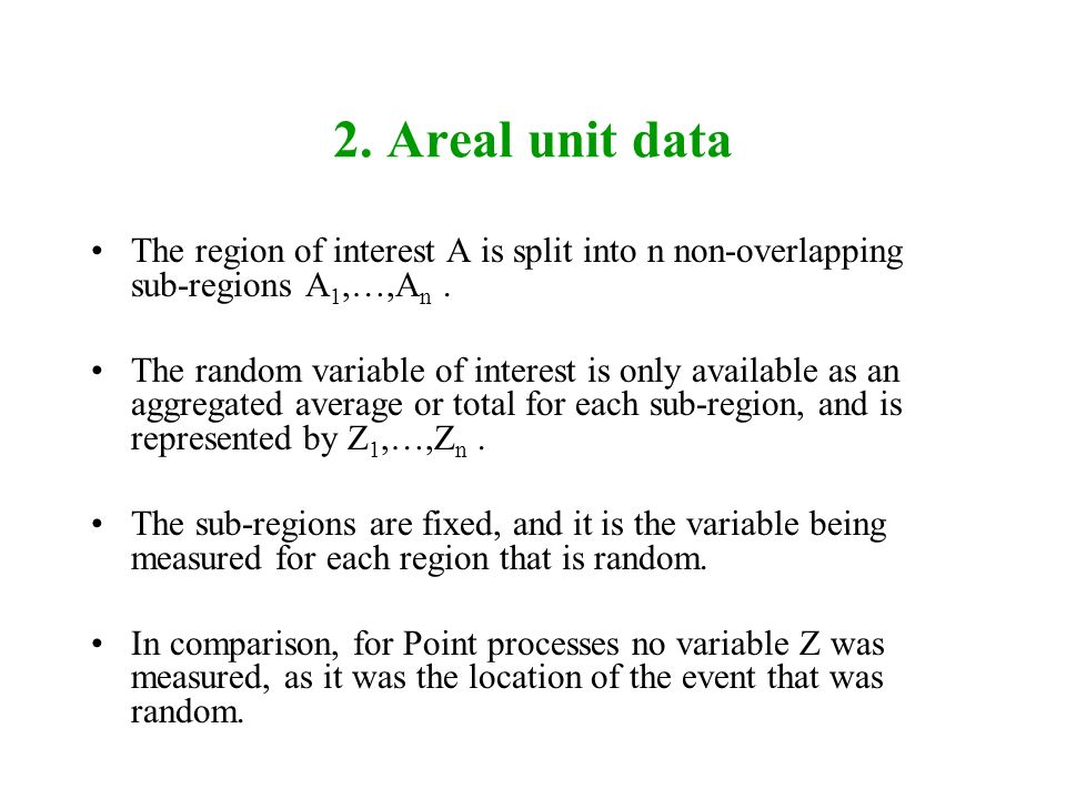 2. Areal unit data The region of interest A is split into n non-overlapping sub-regions A1,…,An .