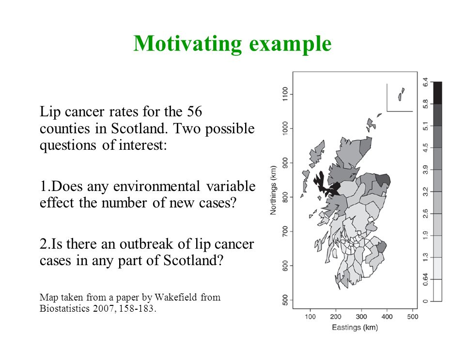 Motivating example Lip cancer rates for the 56 counties in Scotland. Two possible questions of interest: