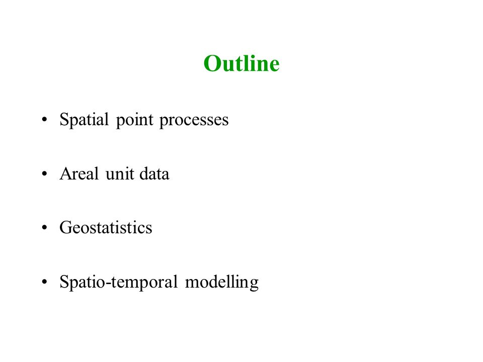 Outline Spatial point processes Areal unit data Geostatistics