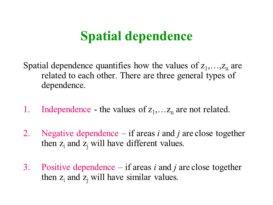 Spatial dependence Spatial dependence quantifies how the values of z1,…,zn are related to each other. There are three general types of dependence.