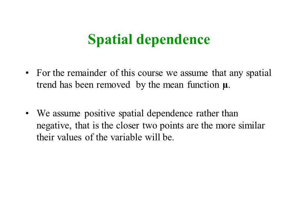 Spatial dependence For the remainder of this course we assume that any spatial trend has been removed by the mean function µ.