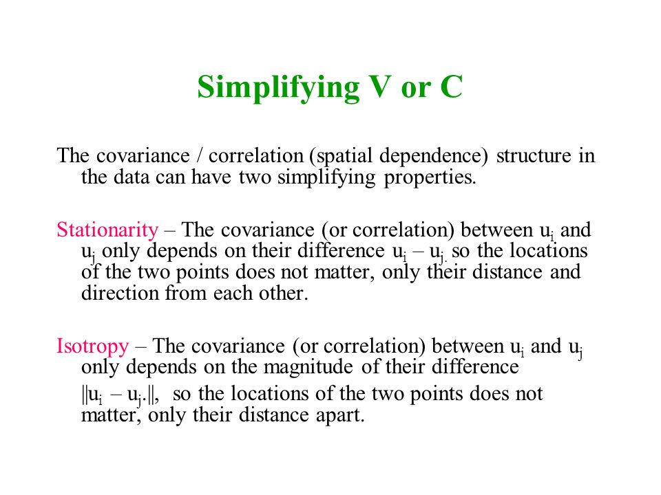 Simplifying V or C The covariance / correlation (spatial dependence) structure in the data can have two simplifying properties.