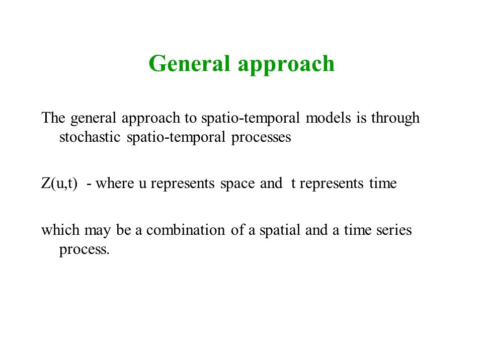 General approach The general approach to spatio-temporal models is through stochastic spatio-temporal processes.