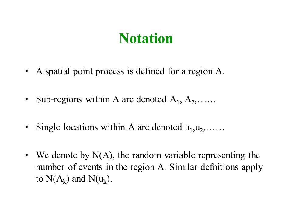 Notation A spatial point process is defined for a region A.
