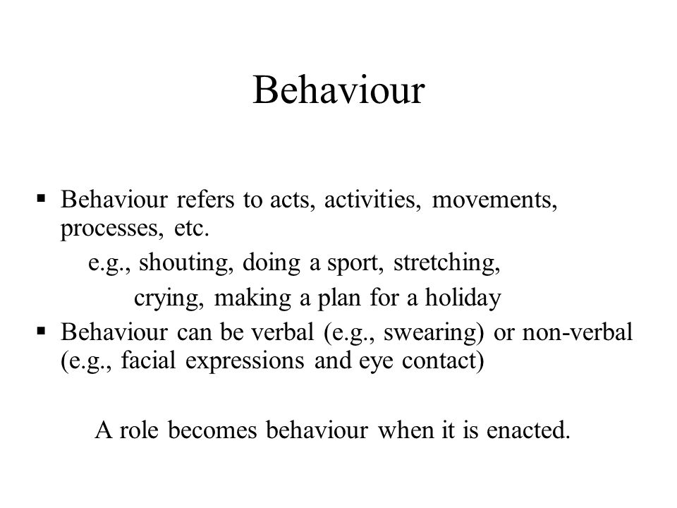 Behaviour Behaviour refers to acts, activities, movements, processes, etc. e.g., shouting, doing a sport, stretching,