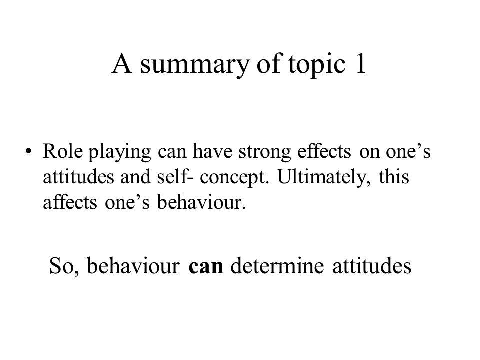 A summary of topic 1 So, behaviour can determine attitudes