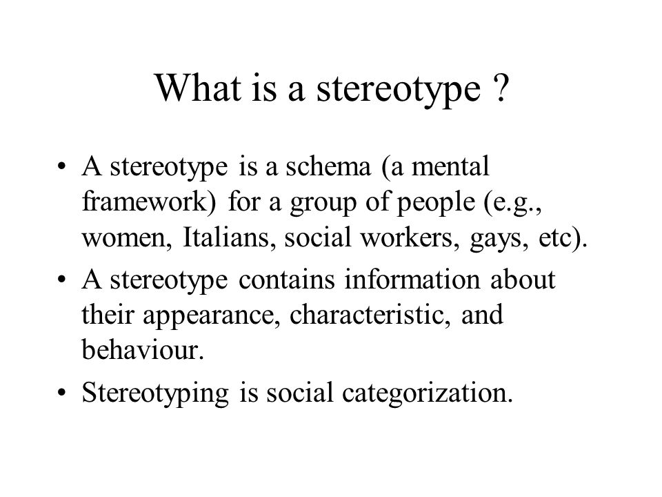What is a stereotype A stereotype is a schema (a mental framework) for a group of people (e.g., women, Italians, social workers, gays, etc).