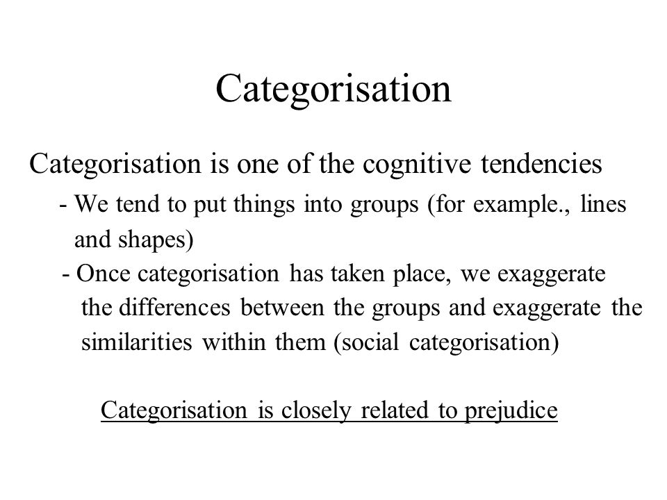 Categorisation Categorisation is one of the cognitive tendencies