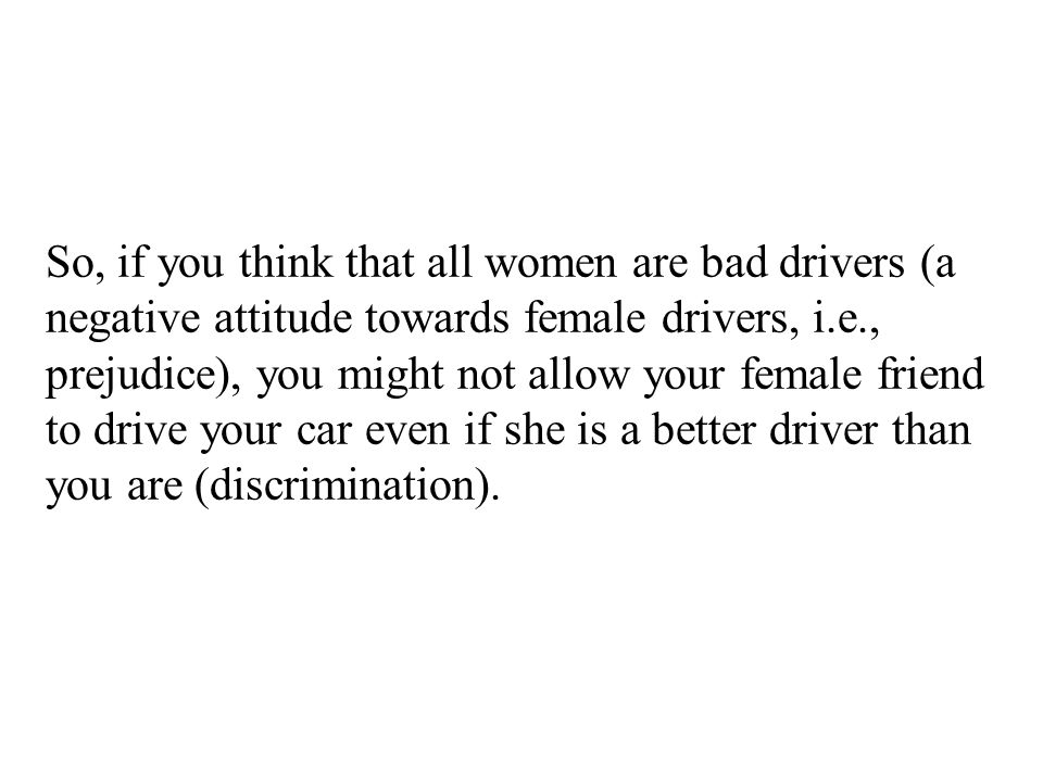 So, if you think that all women are bad drivers (a negative attitude towards female drivers, i.e., prejudice), you might not allow your female friend to drive your car even if she is a better driver than you are (discrimination).
