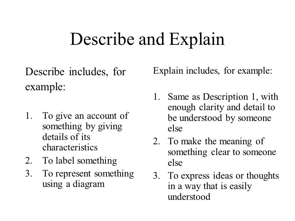 Describe and Explain Describe includes, for example: