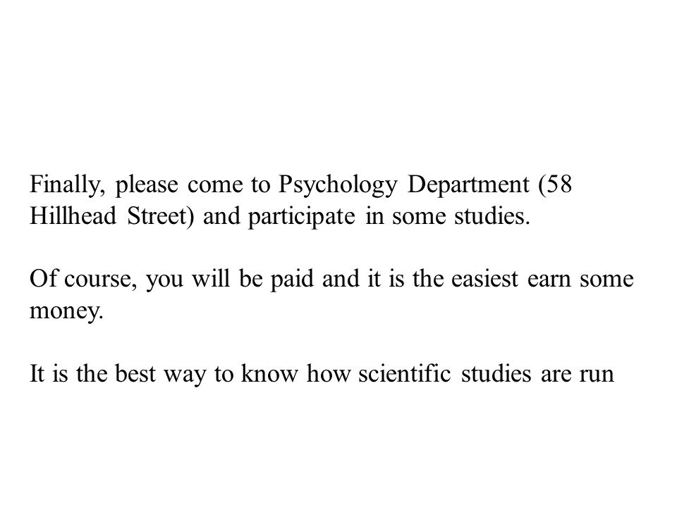 Finally, please come to Psychology Department (58 Hillhead Street) and participate in some studies.