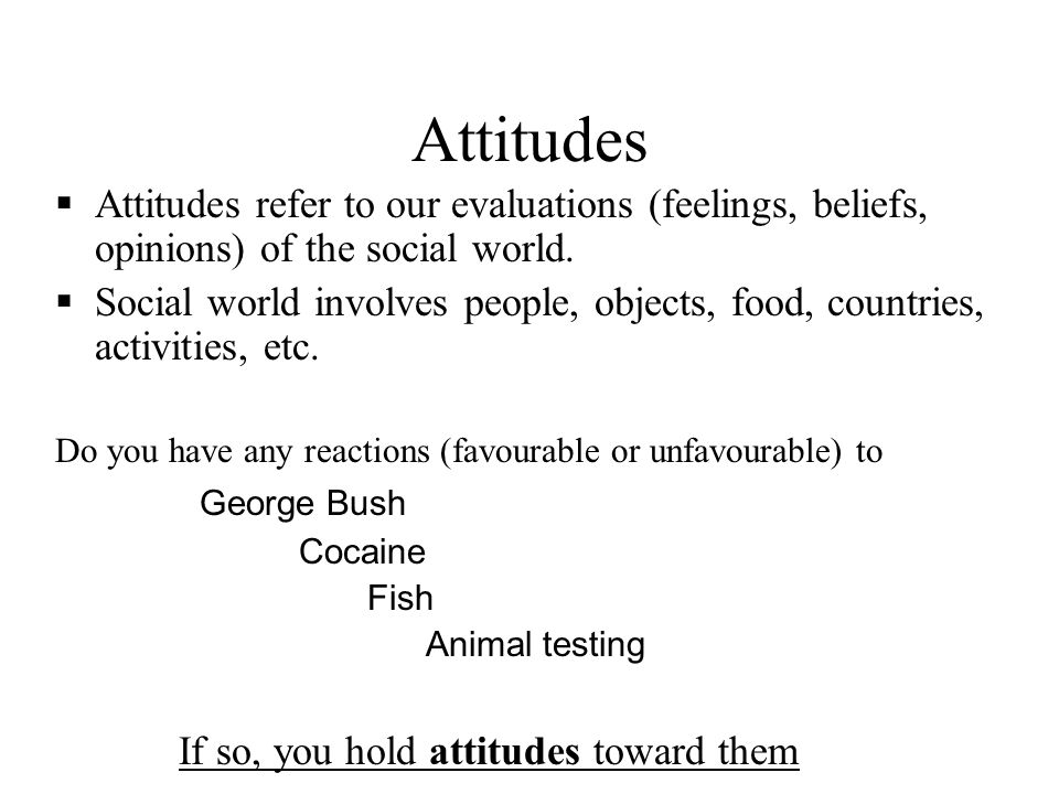 Attitudes Attitudes refer to our evaluations (feelings, beliefs, opinions) of the social world.