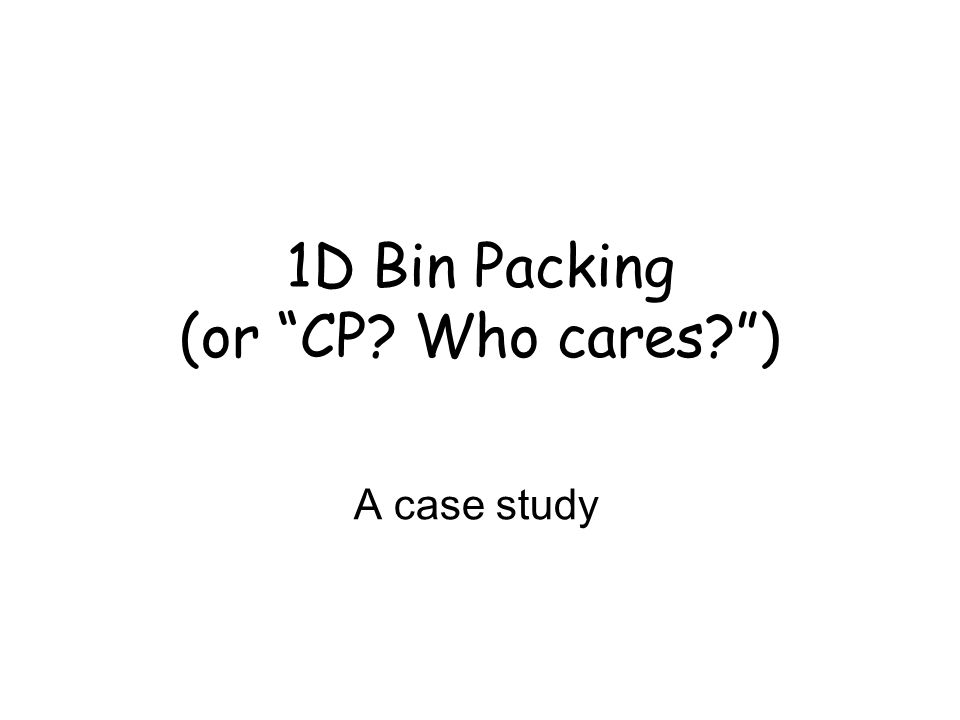 1D Bin Packing (or CP Who cares )