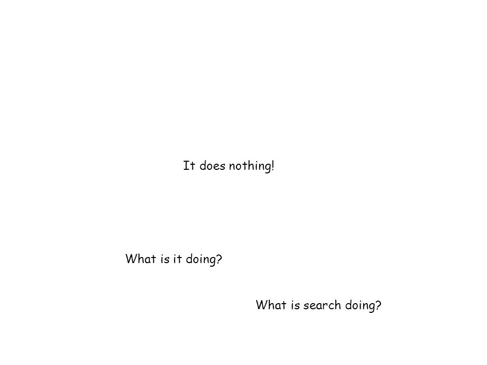 It does nothing! What is it doing What is search doing