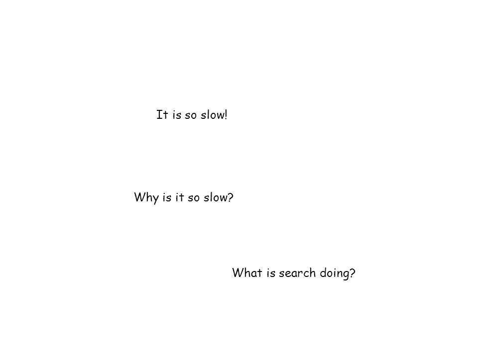It is so slow! Why is it so slow What is search doing