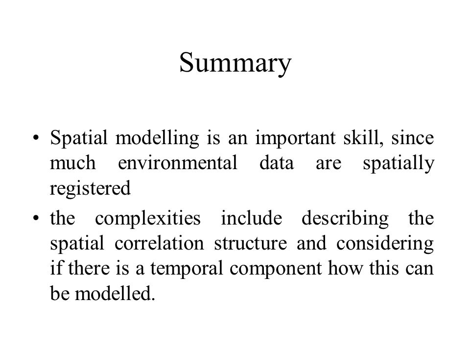Summary Spatial modelling is an important skill, since much environmental data are spatially registered.