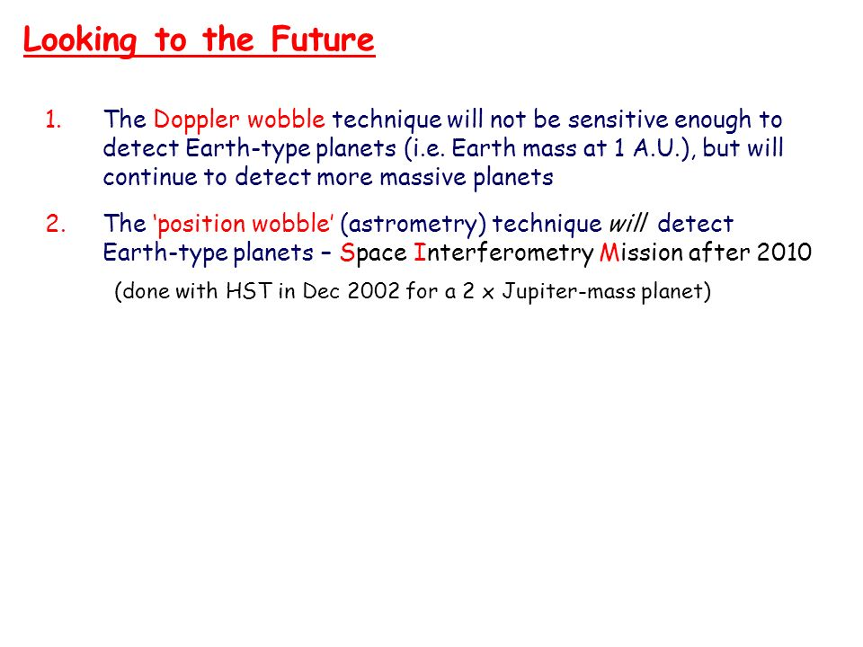 Looking to the FutureThe Doppler wobble technique will not be sensitive enough to. detect Earth-type planets (i.e. Earth mass at 1 A.U.), but will.