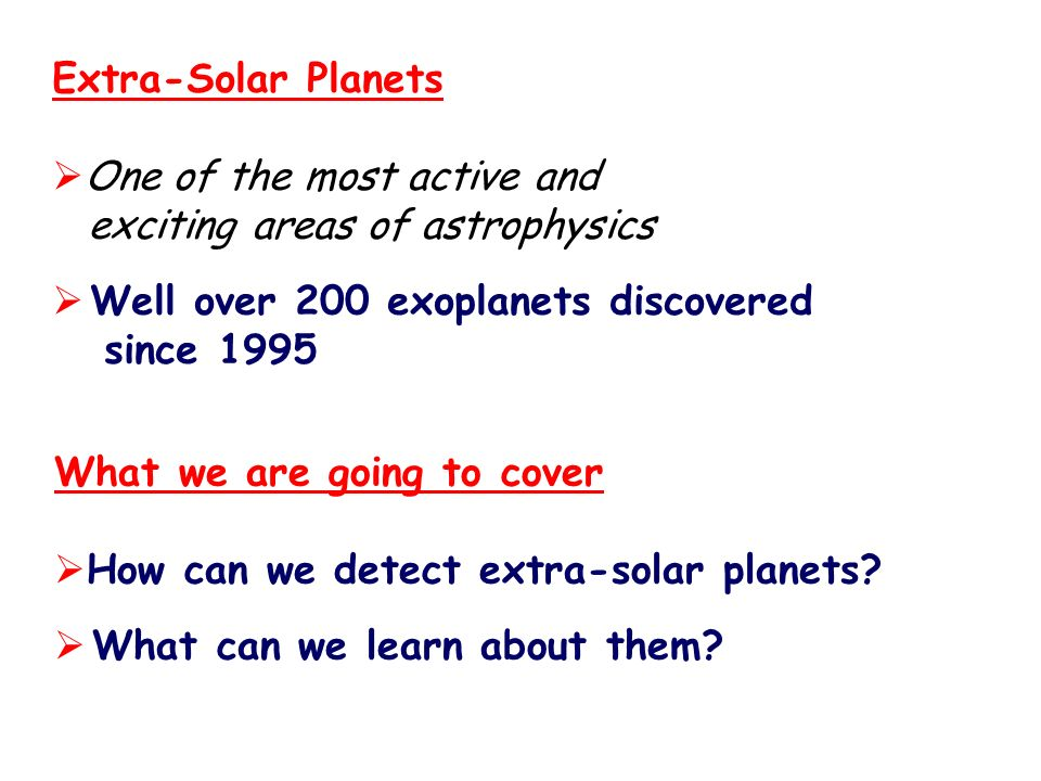 Extra-Solar PlanetsOne of the most active and. exciting areas of astrophysics. Well over 200 exoplanets discovered.