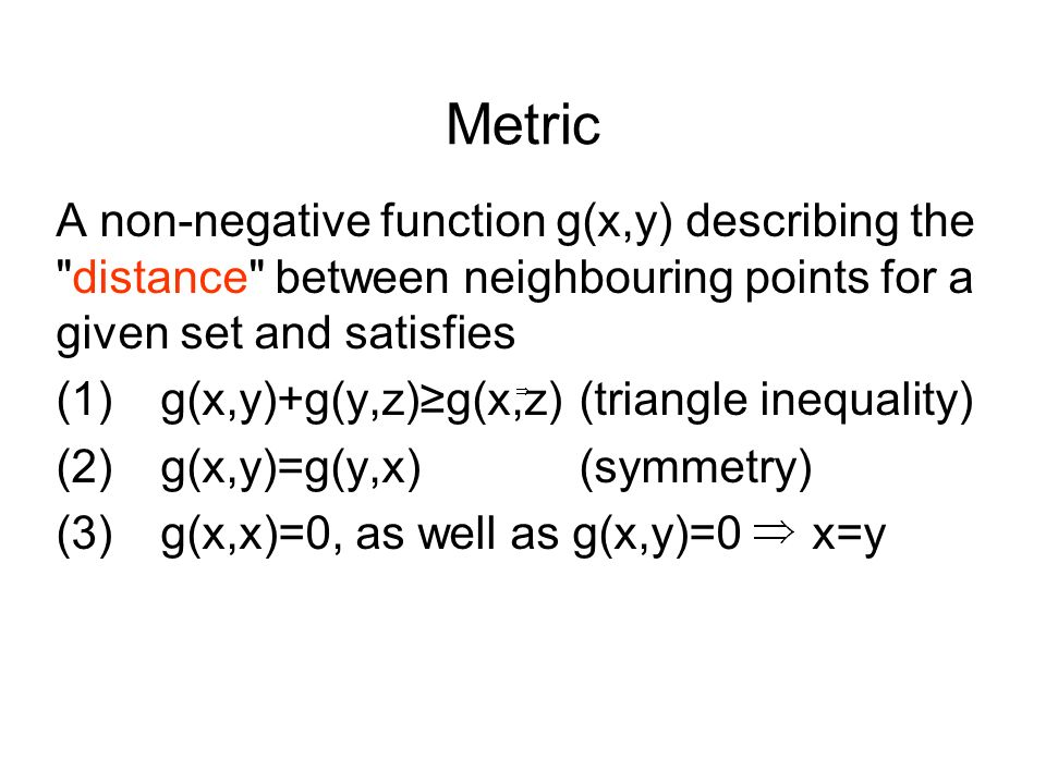 Metric A non-negative function g(x,y) describing the distance between neighbouring points for a given set and satisfies.