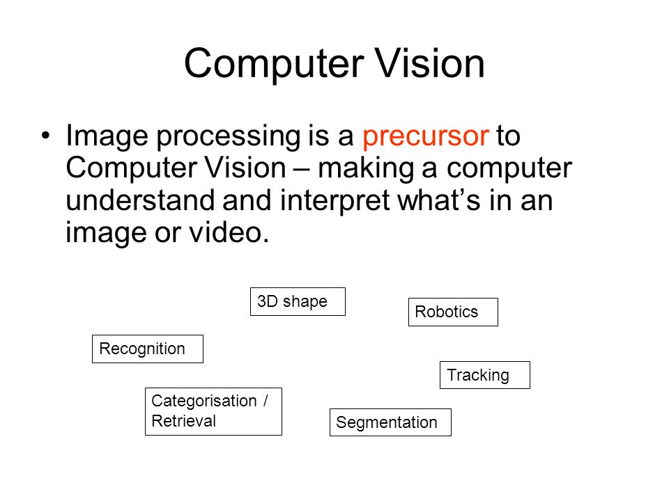 Computer Vision Image processing is a precursor to Computer Vision – making a computer understand and interpret what's in an image or video.