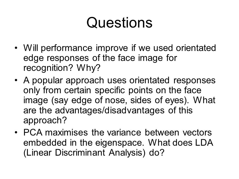 Questions Will performance improve if we used orientated edge responses of the face image for recognition Why