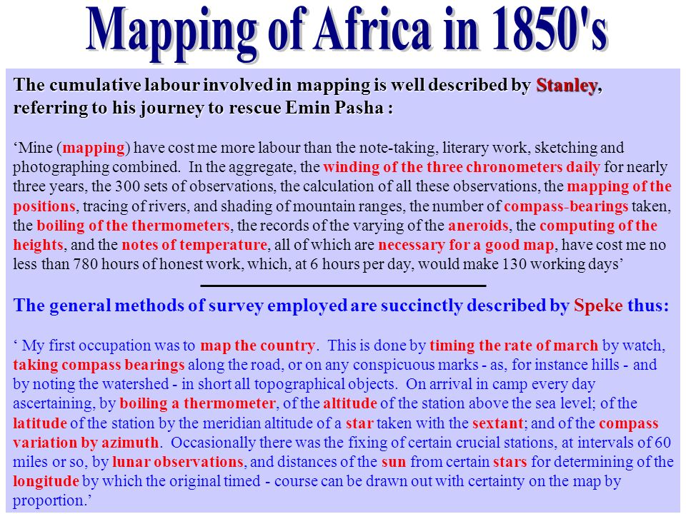 Mapping of Africa in 1850 s The cumulative labour involved in mapping is well described by Stanley, referring to his journey to rescue Emin Pasha :