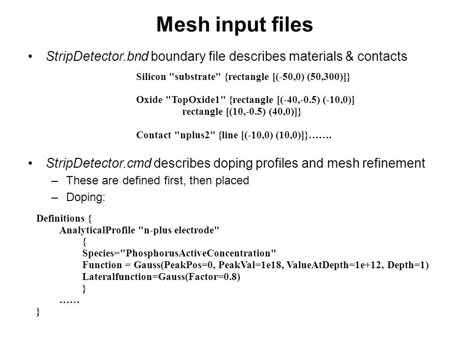 Mesh input files StripDetector.bnd boundary file describes materials & contacts. StripDetector.cmd describes doping profiles and mesh refinement.