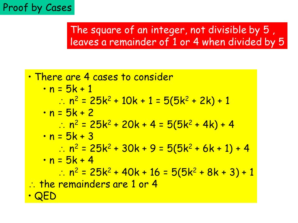 Proof by Cases The square of an integer, not divisible by 5 , leaves a remainder of 1 or 4 when divided by 5.