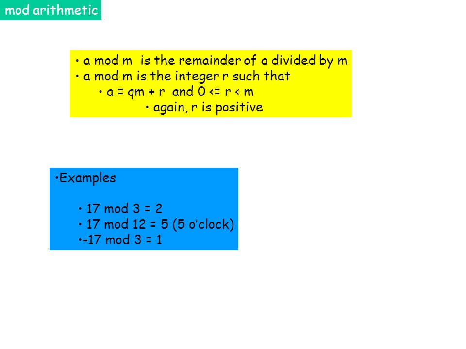mod arithmetic a mod m is the remainder of a divided by m. a mod m is the integer r such that. a = qm + r and 0 <= r < m.