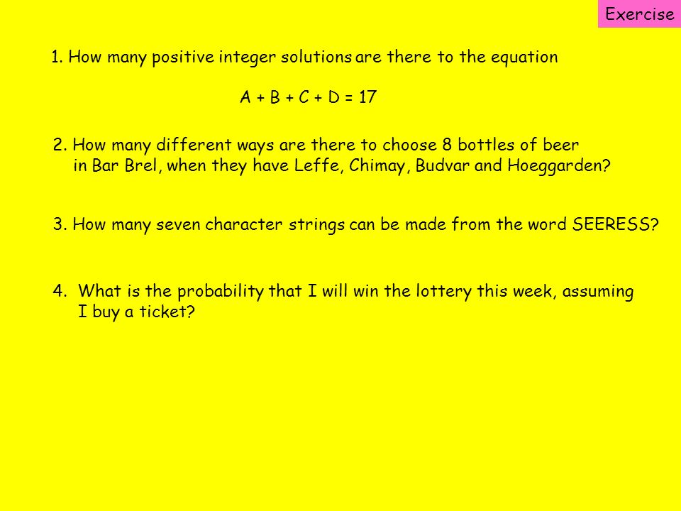Exercise 1. How many positive integer solutions are there to the equation. A + B + C + D = 17.
