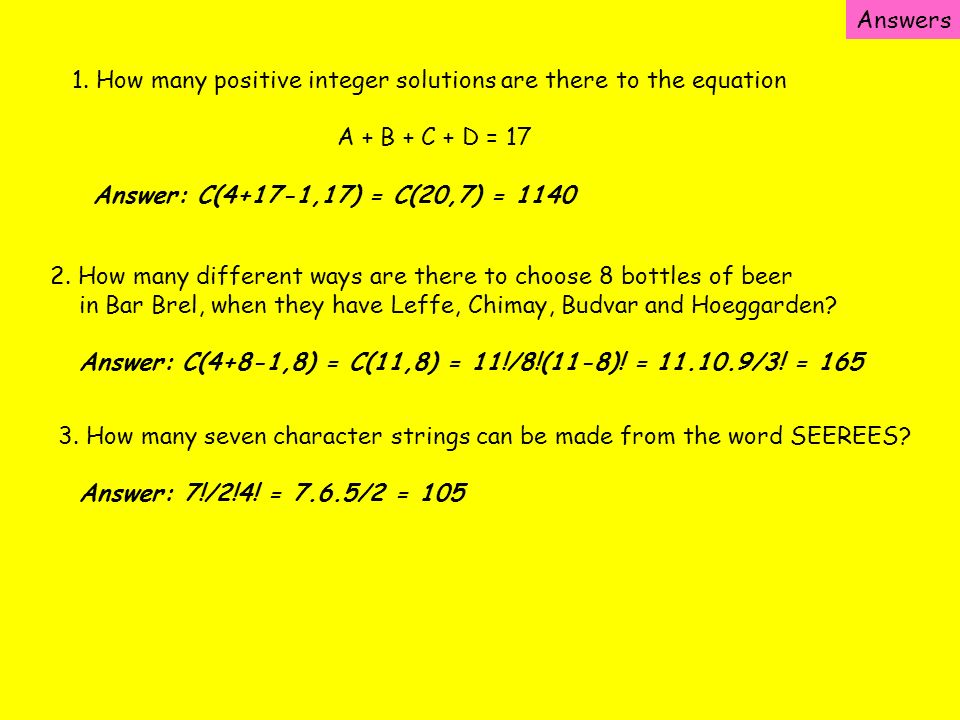 Answers 1. How many positive integer solutions are there to the equation. A + B + C + D = 17. Answer: C(4+17-1,17) = C(20,7) = 1140.